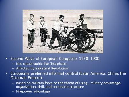 Second Wave of European Conquests 1750–1900 – Not catastrophic like first phase – Affected by Industrial Revolution Europeans preferred informal control.