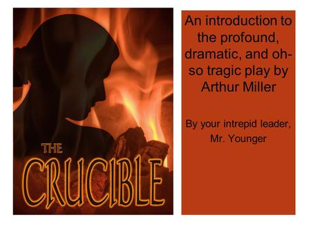 An introduction to the profound, dramatic, and oh- so tragic play by Arthur Miller By your intrepid leader, Mr. Younger.