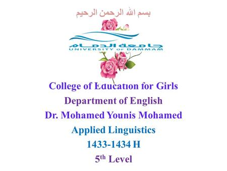 بسم الله الرحمن الرحيم College of Education for Girls Department of English Dr. Mohamed Younis Mohamed Applied Linguistics 1433-1434 H 5 th Level.