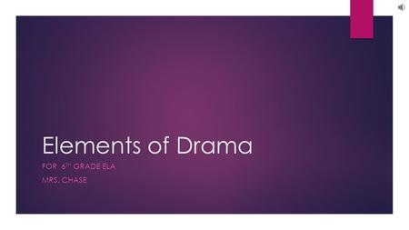 Elements of Drama FOR 6 TH GRADE ELA MRS. CHASE. Elements of Drama: The elements of drama, by which dramatic works can be analyzed and evaluated, can.