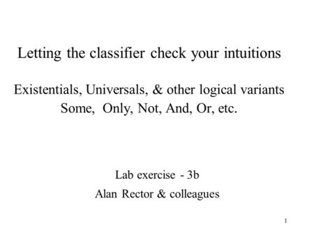 1 Letting the classifier check your intuitions Existentials, Universals, & other logical variants Some, Only, Not, And, Or, etc. Lab exercise - 3b Alan.