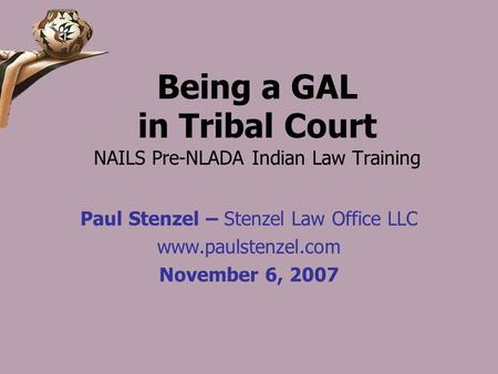Being a GAL in Tribal Court NAILS Pre-NLADA Indian Law Training Paul Stenzel – Stenzel Law Office LLC www.paulstenzel.com November 6, 2007.