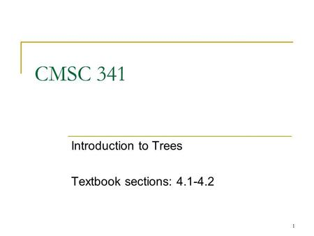 1 CMSC 341 Introduction to Trees Textbook sections: 4.1-4.2.