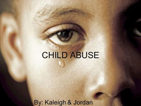 CHILD ABUSE By: Kaleigh & Jordan. MYTH 1: Its only abuse if it's violent. FACT: There is more than one type of child abuse. Others such as neglect and.