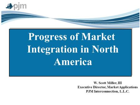 1 Progress of Market Integration in North America W. Scott Miller, III Executive Director, Market Applications PJM Interconnection, L.L.C.