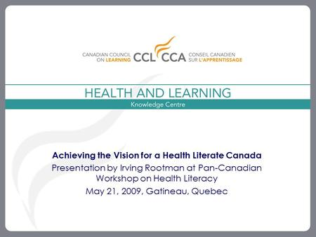 1 Achieving the Vision for a Health Literate Canada Presentation by Irving Rootman at Pan-Canadian Workshop on Health Literacy May 21, 2009, Gatineau,