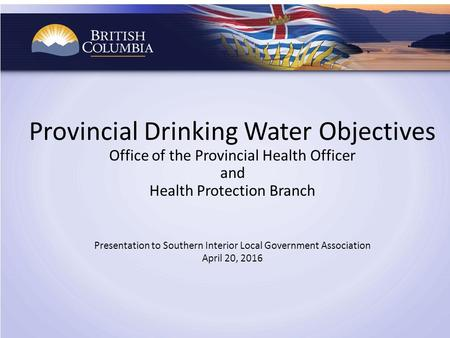 Provincial Drinking Water Objectives Office of the Provincial Health Officer and Health Protection Branch Presentation to Southern Interior Local Government.