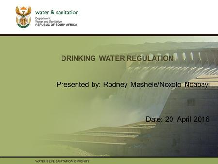 PRESENTATION TITLE Presented by: Name Surname Directorate Date DRINKING WATER REGULATION Presented by: Rodney Mashele/Noxolo Ncapayi Date: 20 April 2016.