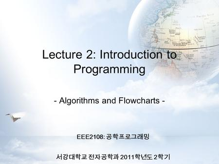 Lecture 2: Introduction to Programming EEE2108: 공학프로그래밍 서강대학교 전자공학과 2011 학년도 2 학기 - Algorithms and Flowcharts -