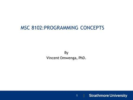 | MSC 8102:PROGRAMMING CONCEPTS By Vincent Omwenga, PhD. 1.