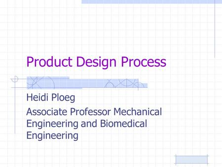 Product Design Process Heidi Ploeg Associate Professor Mechanical Engineering and Biomedical Engineering.