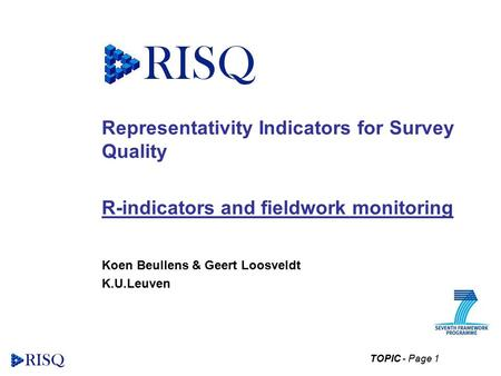 TOPIC - Page 1 Representativity Indicators for Survey Quality R-indicators and fieldwork monitoring Koen Beullens & Geert Loosveldt K.U.Leuven.