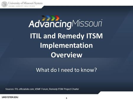 11 ITIL and Remedy ITSM Implementation Overview What do I need to know? Sources: ITIL-officialsite.com; itSMF Forum; Remedy ITSM Project Charter.