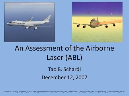 An Assessment of the Airborne Laser (ABL) Tao B. Schardl December 12, 2007 Pictures from: (Left)