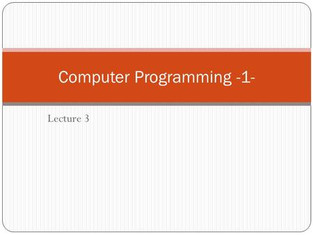Lecture 3 Computer Programming -1-. The main steps of program development to solve the problem: 1- problem definition : The problem must be defined into.