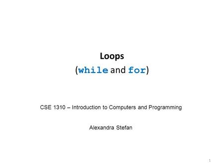 Loops ( while and for ) CSE 1310 – Introduction to Computers and Programming Alexandra Stefan 1.