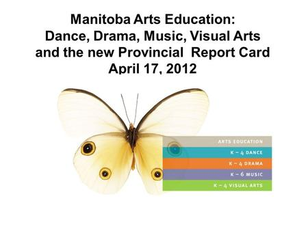 Manitoba Arts Education: Dance, Drama, Music, Visual Arts and the new Provincial Report Card April 17, 2012 April, 2012.