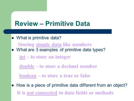 Review – Primitive Data What is primitive data? What are 3 examples of primitive data types? How is a piece of primitive data different from an object?