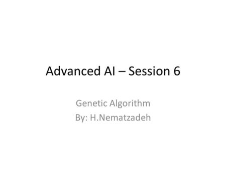 Advanced AI – Session 6 Genetic Algorithm By: H.Nematzadeh.