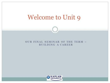 OUR FINAL SEMINAR OF THE TERM – BUILDING A CAREER Welcome to Unit 9.