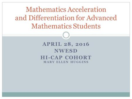 APRIL 28, 2016 NWESD HI-CAP COHORT MARY ELLEN HUGGINS Mathematics Acceleration and Differentiation <strong>for</strong> Advanced Mathematics Students.