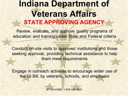 Indiana Department of Veterans Affairs STATE APPROVING AGENCY Review, evaluate, and approve quality programs of education and training under State and.