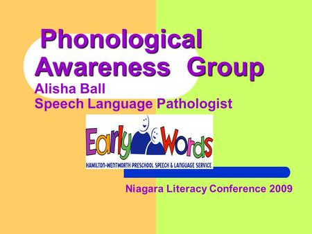 Phonological Awareness Group Phonological Awareness Group Alisha Ball Speech Language Pathologist Niagara Literacy Conference 2009.