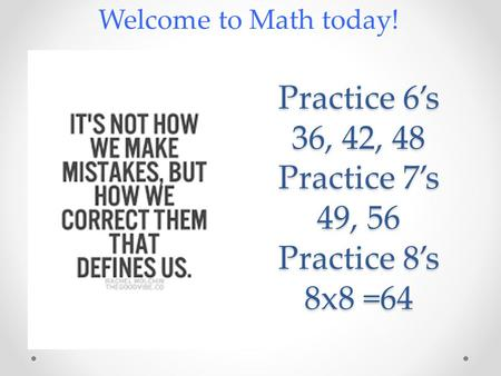 Practice 6's 36, 42, 48 Practice 7's 49, 56 Practice 8's 8x8 =64 Welcome to Math today!