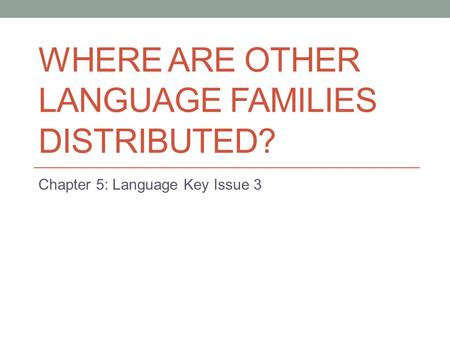 WHERE ARE OTHER LANGUAGE FAMILIES DISTRIBUTED? Chapter 5: Language Key Issue 3.