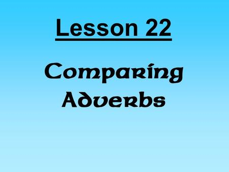 Lesson 22 Comparing Adverbs. Small Comparisons Smaller Comparisons.