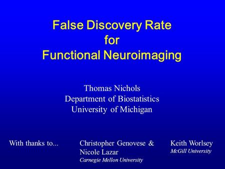 False Discovery Rate for Functional Neuroimaging Thomas Nichols Department of Biostatistics University of Michigan Christopher Genovese & Nicole Lazar.