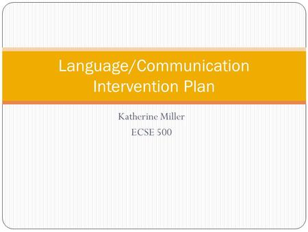 Katherine Miller ECSE 500 Language/Communication Intervention Plan.