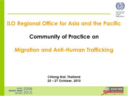 ILO Regional Office for Asia and the Pacific Community of Practice on Migration and Anti-Human Trafficking Chiang Mai, Thailand 25 – 27 October, 2010.