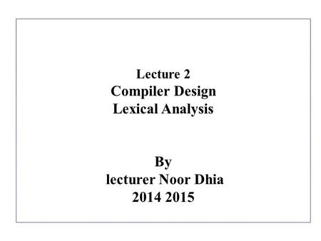 Lecture 2 Compiler Design Lexical Analysis By lecturer Noor Dhia 2014 2015.