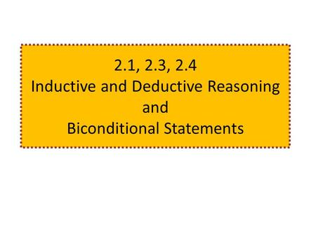 2.1, 2.3, 2.4 Inductive and Deductive Reasoning and Biconditional Statements.