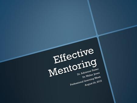 Effective Mentoring Dr. Adrienne Foster Dr. Walter Jones Professional Learning Week August 24, 2015 August 24, 2015.