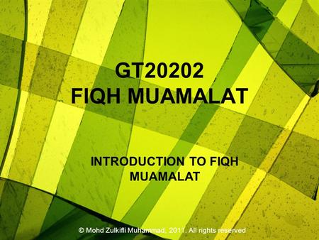 GT20202 FIQH MUAMALAT © Mohd Zulkifli Muhammad, 2011. All rights reserved INTRODUCTION TO FIQH MUAMALAT.