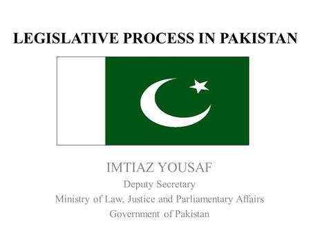 LEGISLATIVE PROCESS IN PAKISTAN IMTIAZ YOUSAF Deputy Secretary Ministry of Law, Justice and Parliamentary Affairs Government of Pakistan.