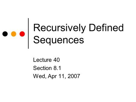 Recursively Defined Sequences Lecture 40 Section 8.1 Wed, Apr 11, 2007.