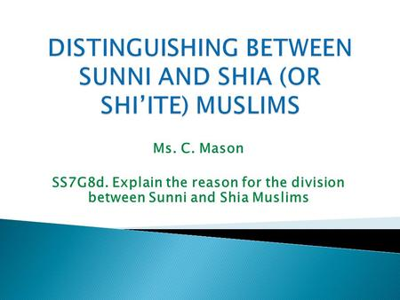 Ms. C. Mason SS7G8d. Explain the reason for the division between Sunni and Shia Muslims.