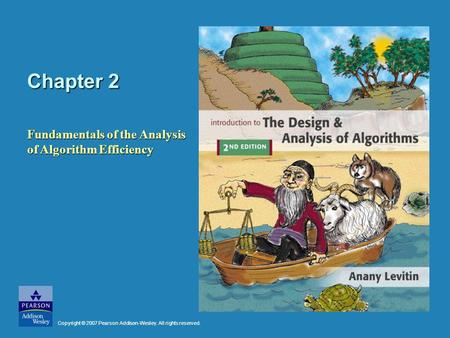 Chapter 2 Fundamentals of the Analysis of Algorithm Efficiency Copyright © 2007 Pearson Addison-Wesley. All rights reserved.