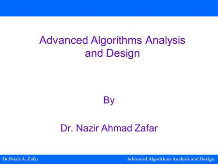 Advanced Algorithms Analysis and Design By Dr. Nazir Ahmad Zafar Dr Nazir A. Zafar Advanced Algorithms Analysis and Design.