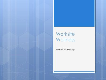 Worksite Wellness Water Workshop. Objectives  Demonstrate knowledge by completing a review session and activity about water.  Gain the skill to increase.