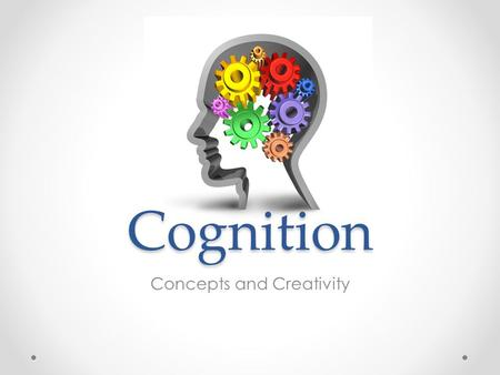 "Cognition Concepts and Creativity. Cognition Mental activity o Thinking o Knowing o Remembering o Communicating ""Thinking about thinking"" Does the way."