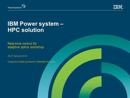 IBM Power system – HPC solution Real-time control for adaptive optics workshop 26-27 January 2016 Guillaume Villette