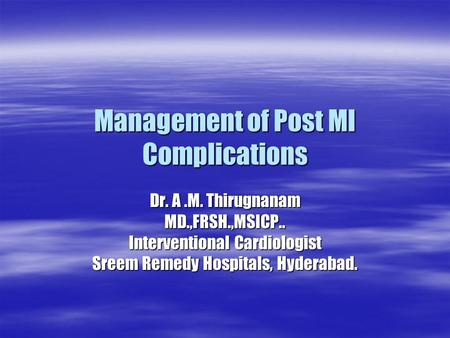 Management of Post MI Complications Dr. A.M. Thirugnanam MD.,FRSH.,MSICP.. Interventional Cardiologist Sreem Remedy Hospitals, Hyderabad.