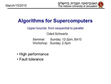 Algorithms for Supercomputers Upper bounds: from sequential to parallel Oded Schwartz Seminar: Sunday, 12-2pm, B410 Workshop: Sunday, 2-5pm High performance.