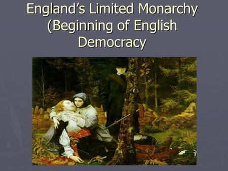 England's Limited Monarchy (Beginning of English Democracy.