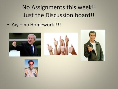 No Assignments this week!! Just the Discussion board!! Yay – no Homework!!!!