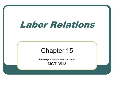 Labor Relations Chapter 15 Please put cell phones on silent. MGT 3513.